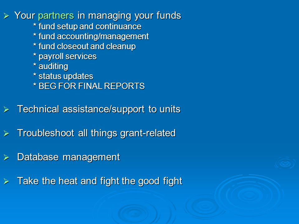  Your partners in managing your funds * fund setup and continuance * fund accounting/management * fund closeout and cleanup * payroll services * auditing * status updates * BEG FOR FINAL REPORTS  Technical assistance/support to units  Troubleshoot all things grant-related  Database management  Take the heat and fight the good fight