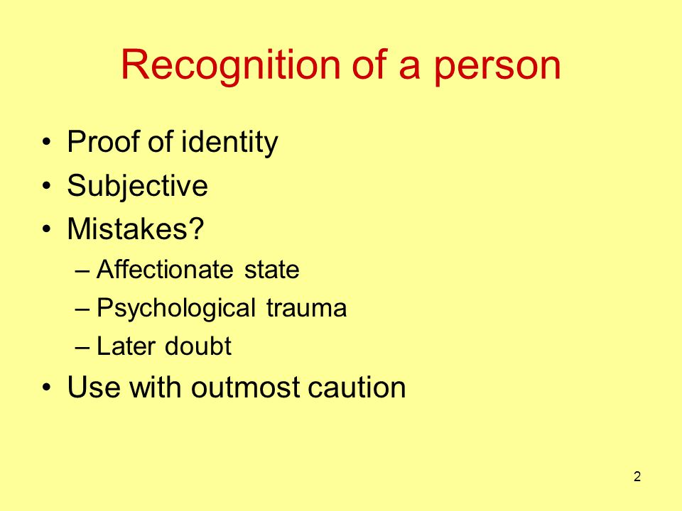 Recognition of a person Proof of identity Subjective Mistakes? –Affectionate state –Psychological trauma –Later doubt Use with outmost caution 2