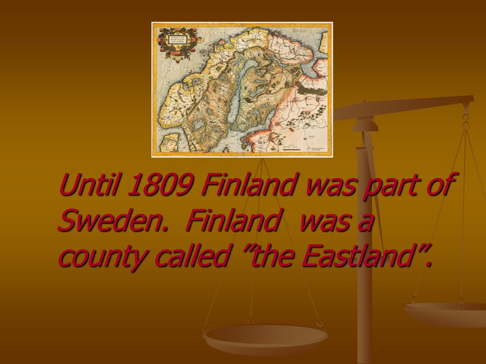 Until 1809 Finland was part of Sweden.Finland was a county called the Eastland .