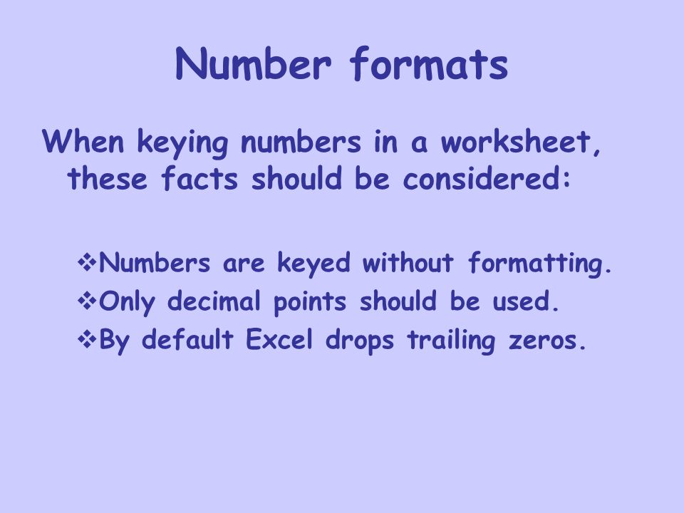 Number formats When keying numbers in a worksheet, these facts should be considered:  Numbers are keyed without formatting.
