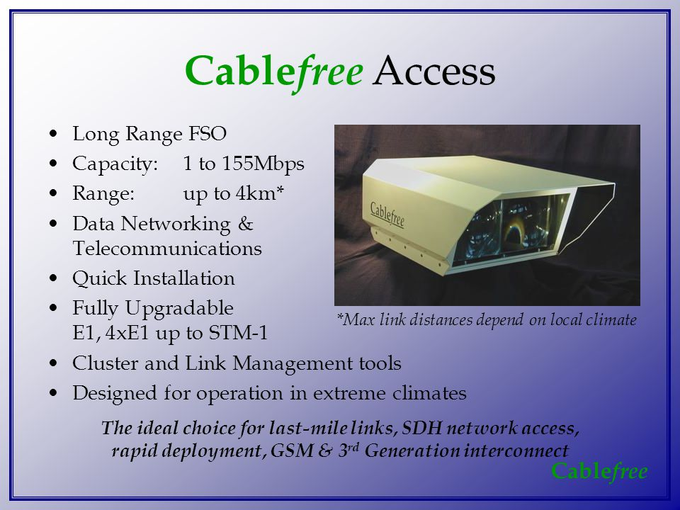 Cable free Long Range FSO Capacity:1 to 155Mbps Range:up to 4km* Data Networking & Telecommunications Quick Installation Fully Upgradable E1, 4xE1 up to STM-1 Cluster and Link Management tools Designed for operation in extreme climates Cable free Access The ideal choice for last-mile links, SDH network access, rapid deployment, GSM & 3 rd Generation interconnect *Max link distances depend on local climate