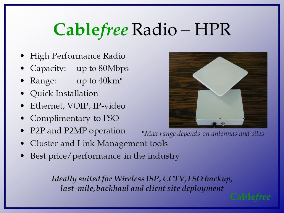 Cable free Cable free Radio – HPR High Performance Radio Capacity:up to 80Mbps Range:up to 40km* Quick Installation Ethernet, VOIP, IP-video Complimentary to FSO P2P and P2MP operation Cluster and Link Management tools Best price/performance in the industry Ideally suited for Wireless ISP, CCTV, FSO backup, last-mile, backhaul and client site deployment *Max range depends on antennas and sites