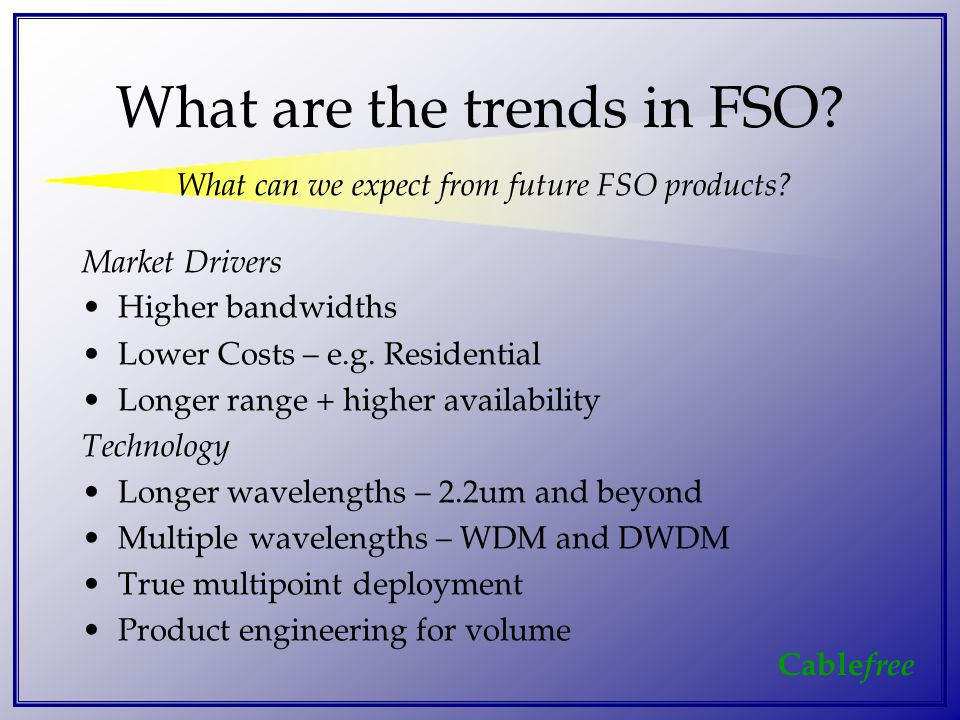 Cable free What are the trends in FSO.Market Drivers Higher bandwidths Lower Costs – e.g.