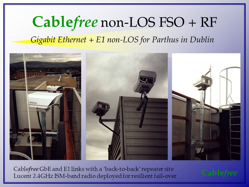 Cable free Cable free non-LOS FSO + RF Gigabit Ethernet + E1 non-LOS for Parthus in Dublin Cable free GbE and E1 links with a 'back-to-back' repeater site Lucent 2.4GHz ISM-band radio deployed for resilient fail-over