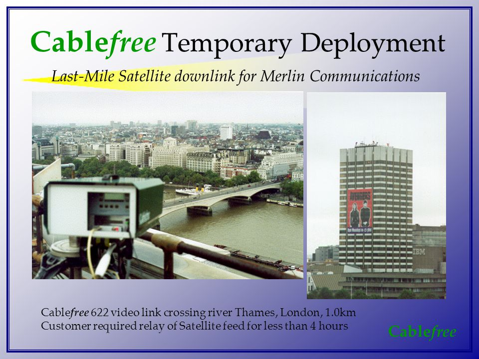 Cable free Last-Mile Satellite downlink for Merlin Communications Cable free 622 video link crossing river Thames, London, 1.0km Customer required relay of Satellite feed for less than 4 hours Cable free Temporary Deployment