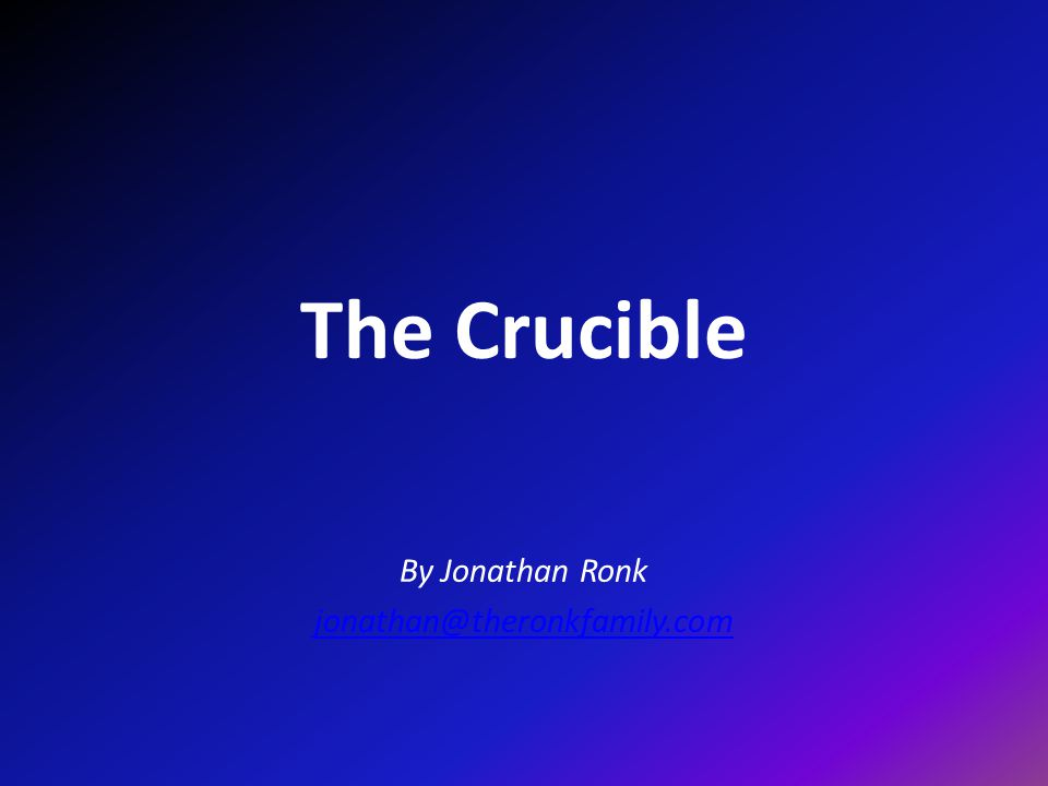 The Crucible By Jonathan Ronk jonathan@theronkfamily.com