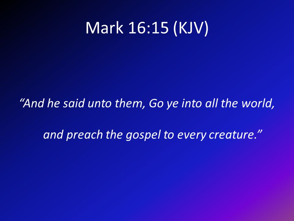 Mark 16:15 (KJV) And he said unto them, Go ye into all the world, and preach the gospel to every creature.