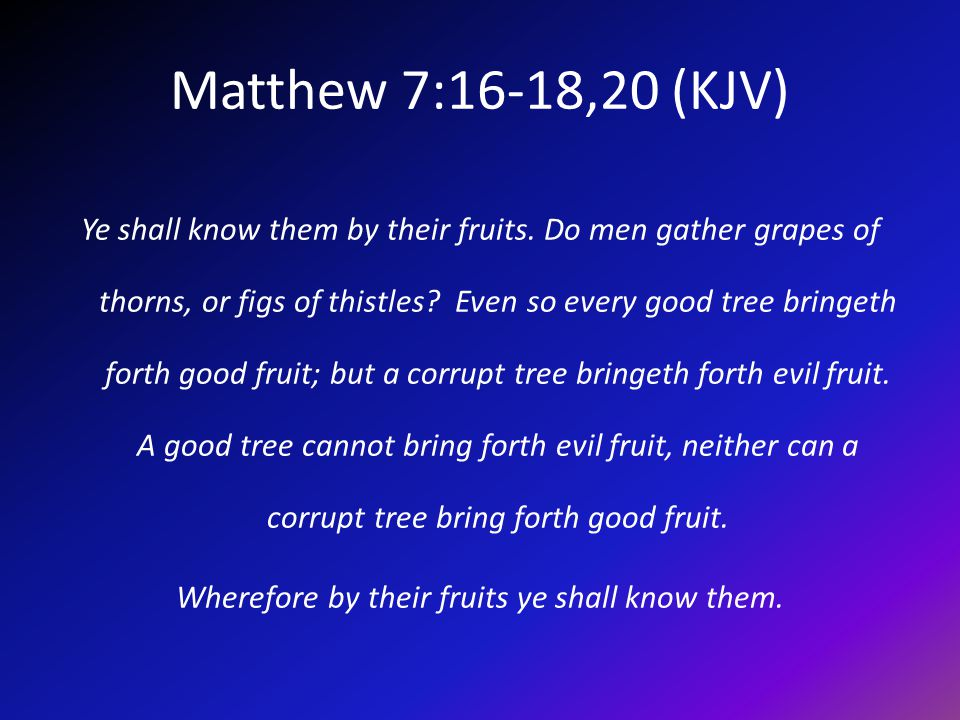 Matthew 7:16-18,20 (KJV) Ye shall know them by their fruits.