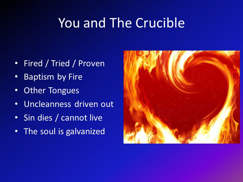 You and The Crucible Fired / Tried / Proven Baptism by Fire Other Tongues Uncleanness driven out Sin dies / cannot live The soul is galvanized