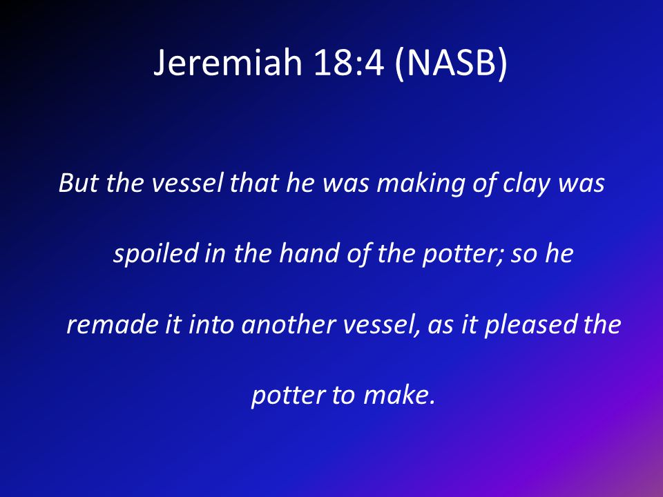 Jeremiah 18:4 (NASB) But the vessel that he was making of clay was spoiled in the hand of the potter; so he remade it into another vessel, as it pleased the potter to make.