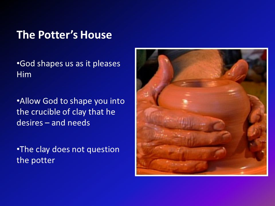 The Potter's House God shapes us as it pleases Him Allow God to shape you into the crucible of clay that he desires – and needs The clay does not question the potter