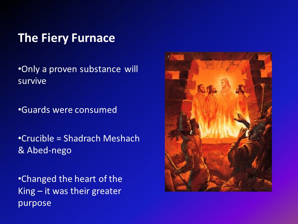 The Fiery Furnace Only a proven substance will survive Guards were consumed Crucible = Shadrach Meshach & Abed-nego Changed the heart of the King – it was their greater purpose