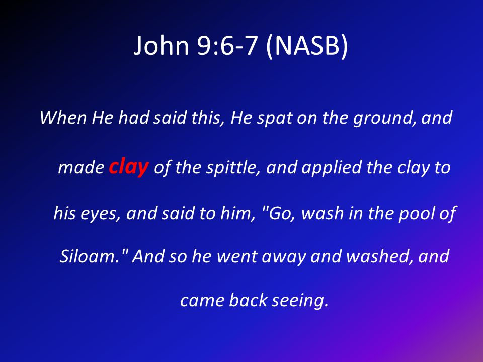 John 9:6-7 (NASB) When He had said this, He spat on the ground, and made clay of the spittle, and applied the clay to his eyes, and said to him, Go, wash in the pool of Siloam. And so he went away and washed, and came back seeing.