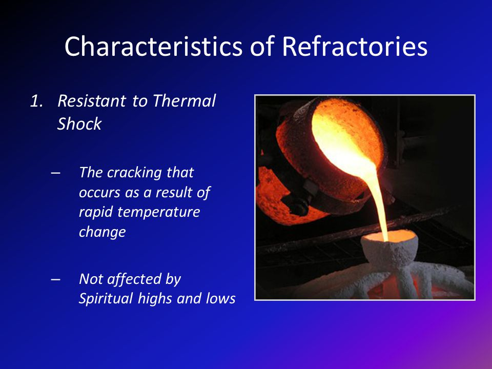 Characteristics of Refractories 1.Resistant to Thermal Shock – The cracking that occurs as a result of rapid temperature change – Not affected by Spiritual highs and lows