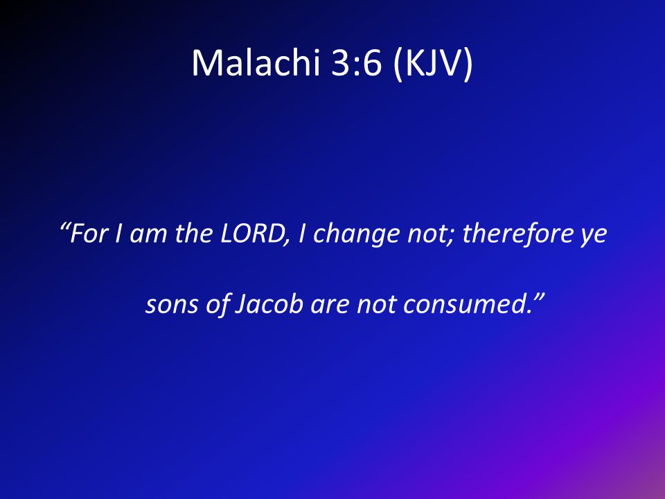 Malachi 3:6 (KJV) For I am the LORD, I change not; therefore ye sons of Jacob are not consumed.