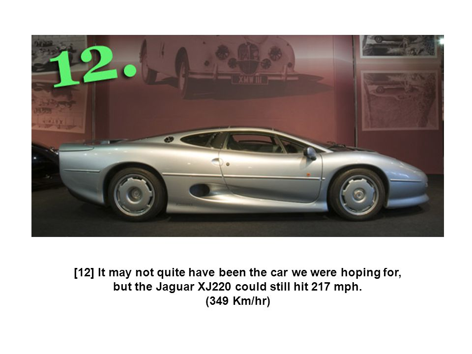 [12] It may not quite have been the car we were hoping for, but the Jaguar XJ220 could still hit 217 mph. (349 Km/hr)