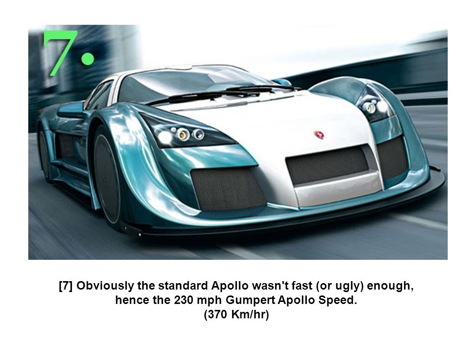 [7] Obviously the standard Apollo wasn t fast (or ugly) enough, hence the 230 mph Gumpert Apollo Speed.
