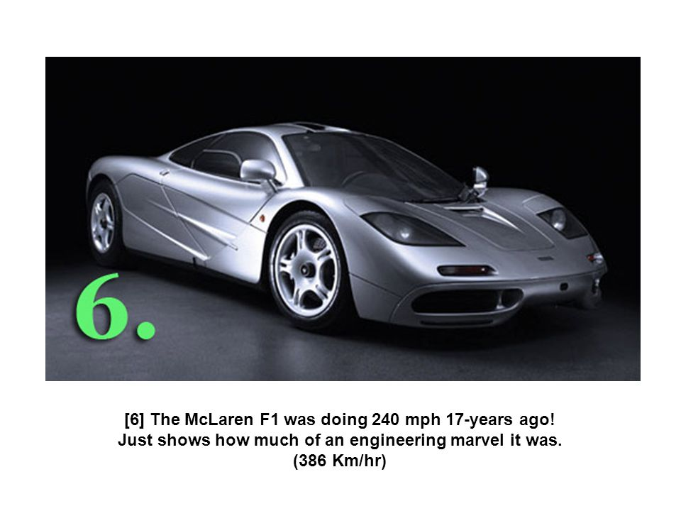 [6] The McLaren F1 was doing 240 mph 17-years ago! Just shows how much of an engineering marvel it was. (386 Km/hr)