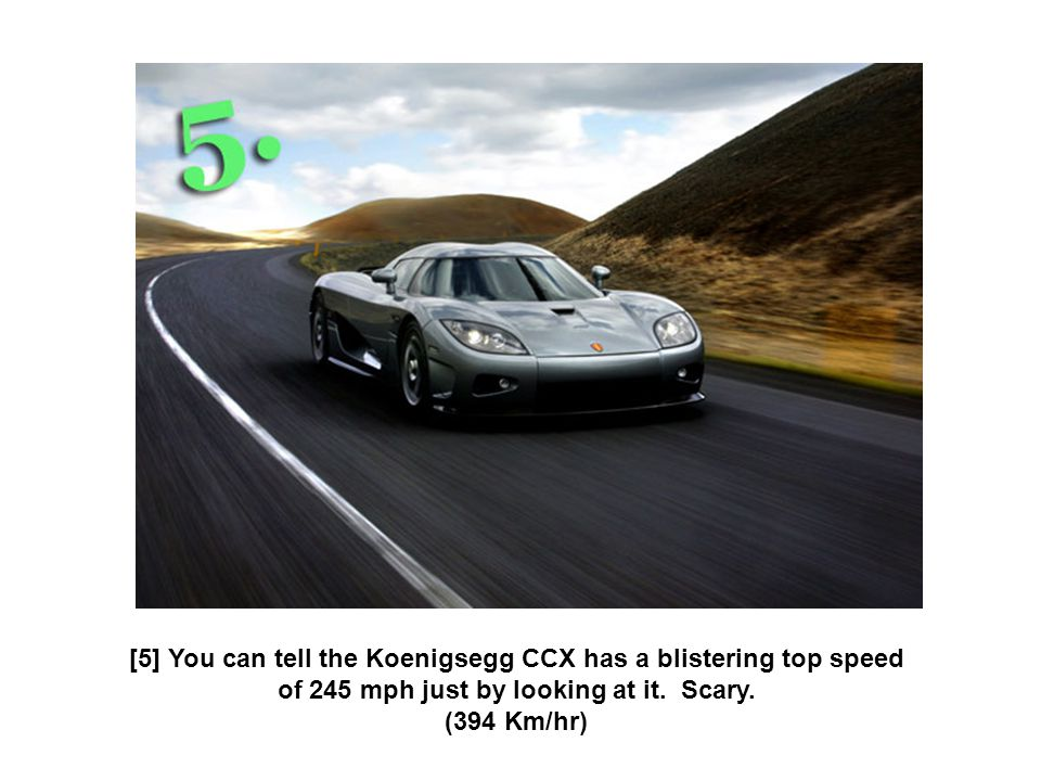 [5] You can tell the Koenigsegg CCX has a blistering top speed of 245 mph just by looking at it. Scary. (394 Km/hr)