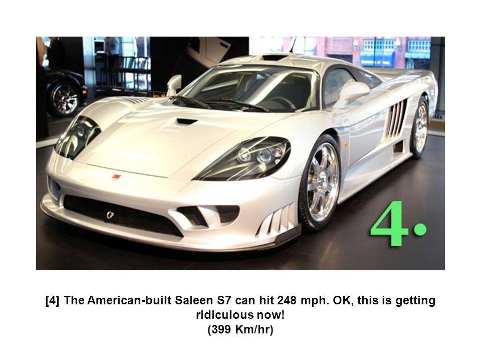 [4] The American-built Saleen S7 can hit 248 mph. OK, this is getting ridiculous now! (399 Km/hr)