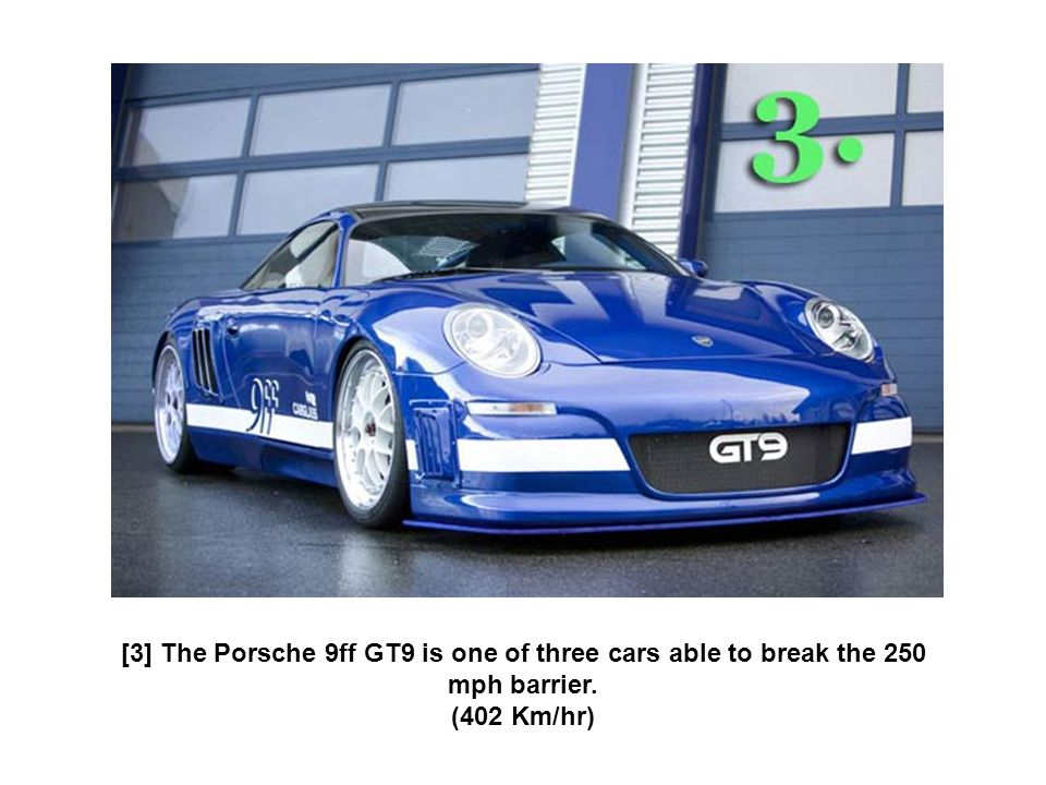 [3] The Porsche 9ff GT9 is one of three cars able to break the 250 mph barrier. (402 Km/hr)