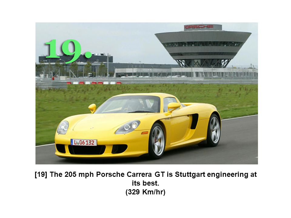[19] The 205 mph Porsche Carrera GT is Stuttgart engineering at its best. (329 Km/hr)
