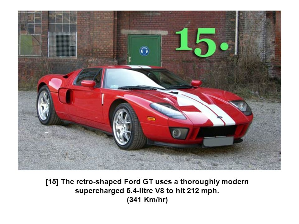 [15] The retro-shaped Ford GT uses a thoroughly modern supercharged 5.4-litre V8 to hit 212 mph. (341 Km/hr)