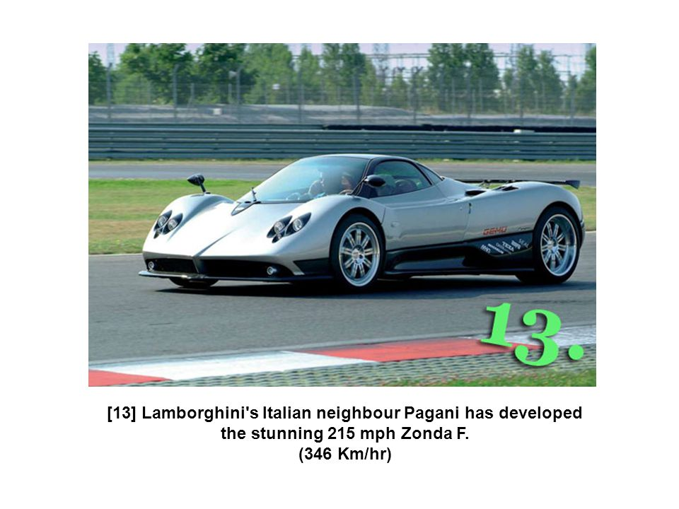 [13] Lamborghini s Italian neighbour Pagani has developed the stunning 215 mph Zonda F. (346 Km/hr)