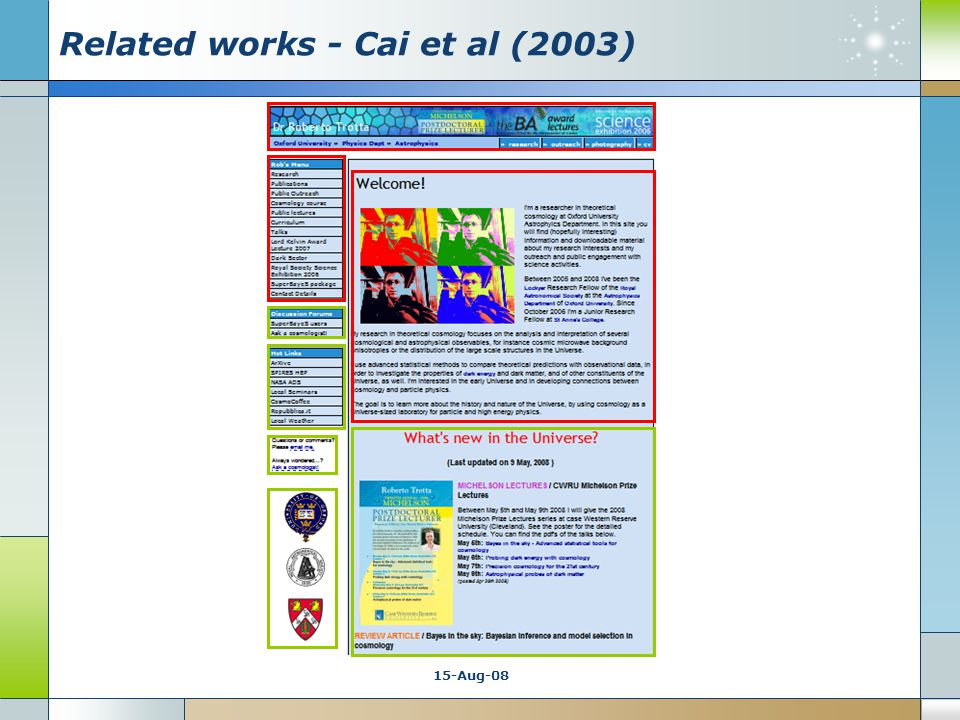 15-Aug-08 Related works - Cai et al (2003)  Strength Domain independent  layout independent No data training required Good results in evaluation report (97% of pages correctly detected)  Applicability Can be used to improve speed and correctness of the retrieval Different levels of complexicity in homepages layouts