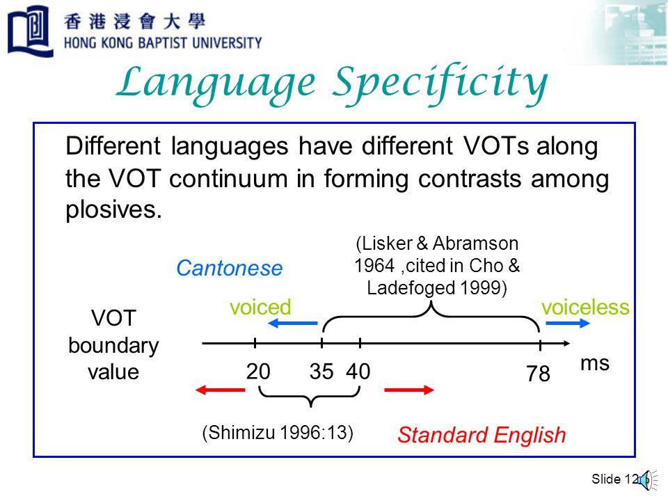 Slide 11 VOT & Glottal Stops Glottal stops are formed by closure of vocal folds. Glottal stops can have VOT values too, but the value is never negativ