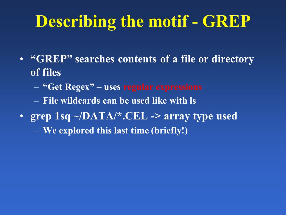 Describing the motif - GREP GREP searches contents of a file or directory of files – Get Regex – uses regular expressions –File wildcards can be used like with ls grep 1sq ~/DATA/*.CEL -> array type used –We explored this last time (briefly!)
