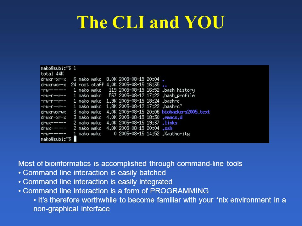 The CLI and YOU Most of bioinformatics is accomplished through command-line tools Command line interaction is easily batched Command line interaction is easily integrated Command line interaction is a form of PROGRAMMING It's therefore worthwhile to become familiar with your *nix environment in a non-graphical interface