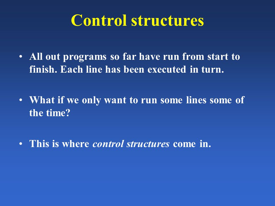 Control structures All out programs so far have run from start to finish. Each line has been executed in turn. What if we only want to run some lines