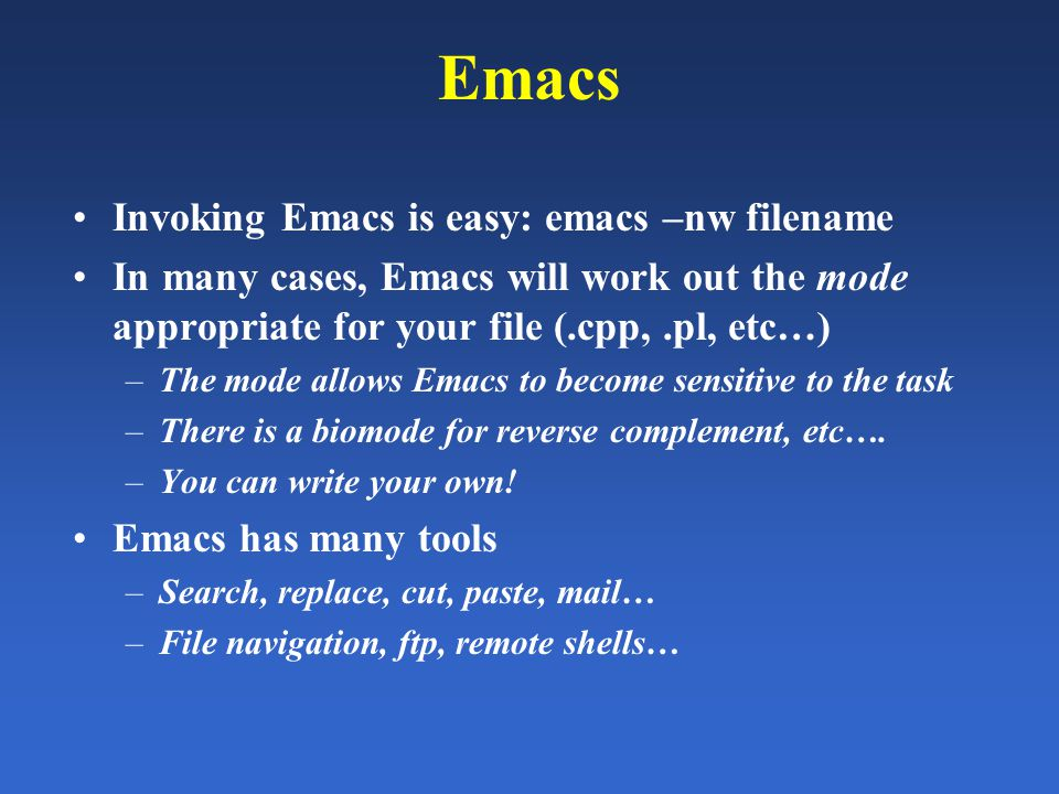 Emacs Invoking Emacs is easy: emacs –nw filename In many cases, Emacs will work out the mode appropriate for your file (.cpp,.pl, etc…) –The mode allo