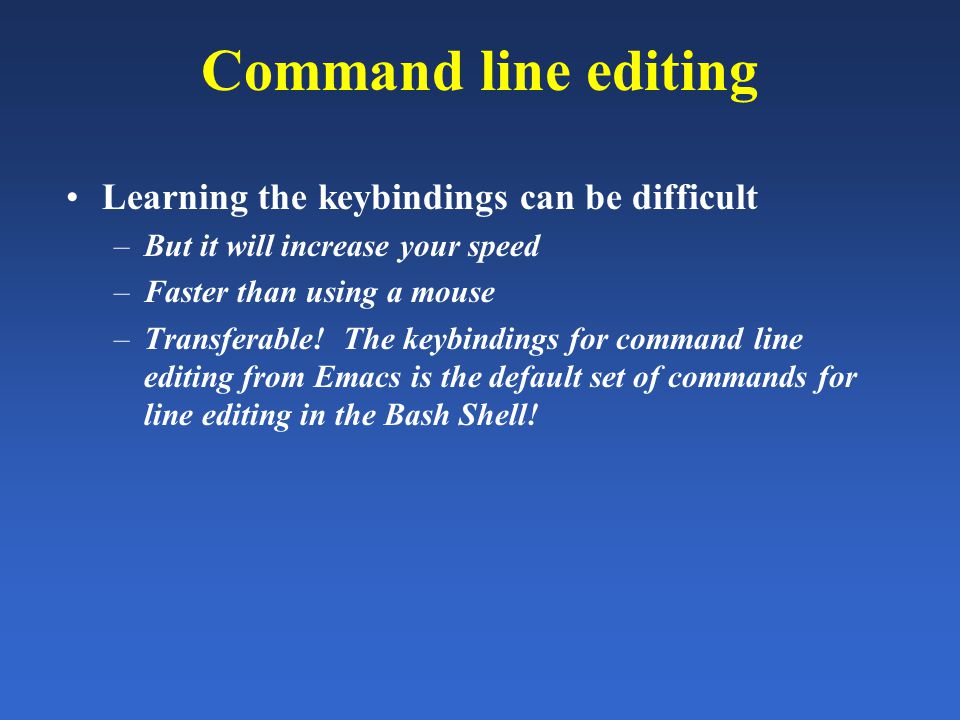 Command line editing Learning the keybindings can be difficult –But it will increase your speed –Faster than using a mouse –Transferable.