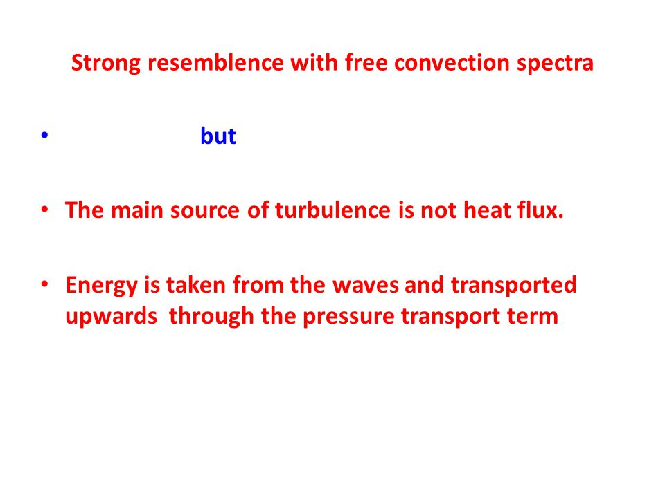 Strong resemblence with free convection spectra but The main source of turbulence is not heat flux.