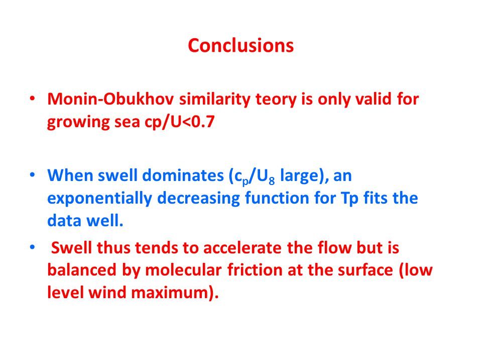 Conclusions Monin-Obukhov similarity teory is only valid for growing sea cp/U<0.7 When swell dominates (c p /U 8 large), an exponentially decreasing function for Tp fits the data well.