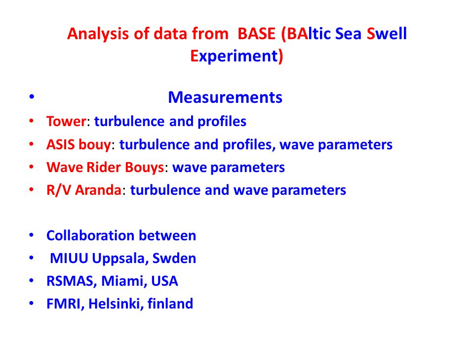 Analysis of data from BASE (BAltic Sea Swell Experiment) Measurements Tower: turbulence and profiles ASIS bouy: turbulence and profiles, wave parameters Wave Rider Bouys: wave parameters R/V Aranda: turbulence and wave parameters Collaboration between MIUU Uppsala, Swden RSMAS, Miami, USA FMRI, Helsinki, finland