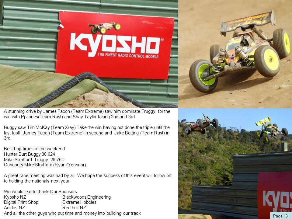 A stunning drive by James Tacon (Team Extreme) saw him dominate Truggy for the win with Pj Jones(Team Rust) and Shay Taylor taking 2nd and 3rd Buggy saw Tim McKay (Team Xray) Take the win having not done the triple until the last lap!!.