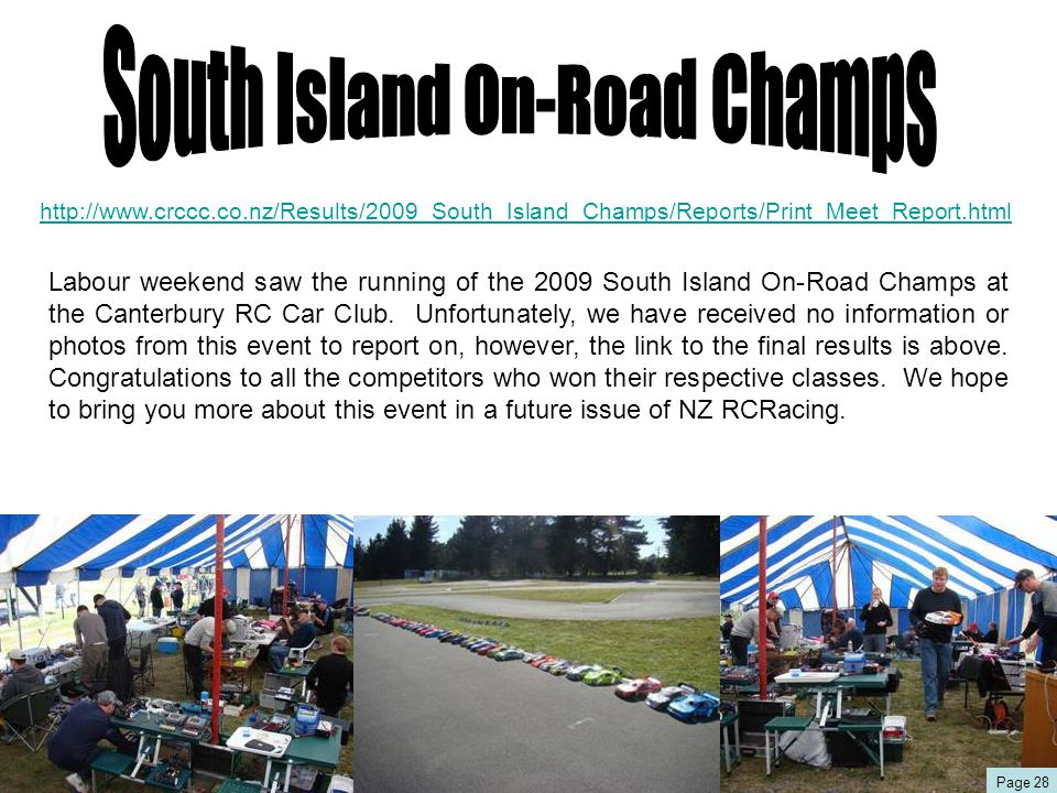 http://www.crccc.co.nz/Results/2009_South_Island_Champs/Reports/Print_Meet_Report.html Labour weekend saw the running of the 2009 South Island On-Road Champs at the Canterbury RC Car Club.