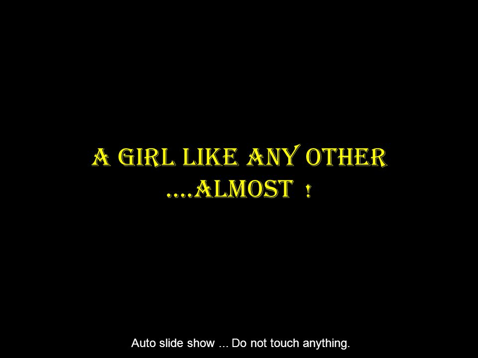 A Girl Like Any Other ….Almost ! Auto slide show... Do not touch anything.