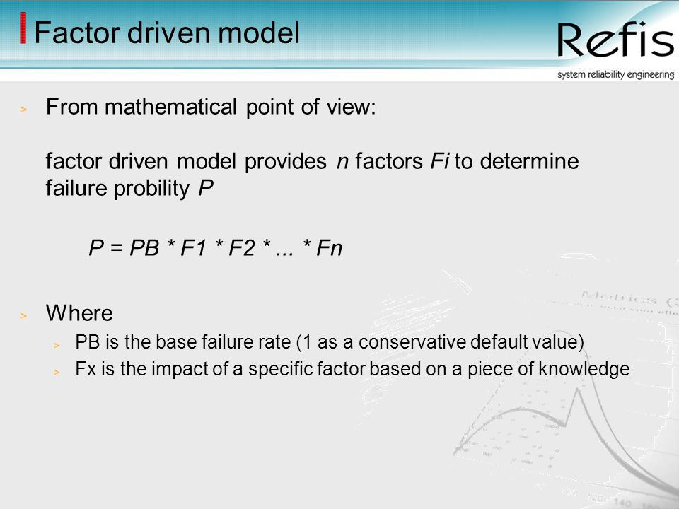 Factor driven model From mathematical point of view: factor driven model provides n factors Fi to determine failure probility P P = PB * F1 * F2 *...