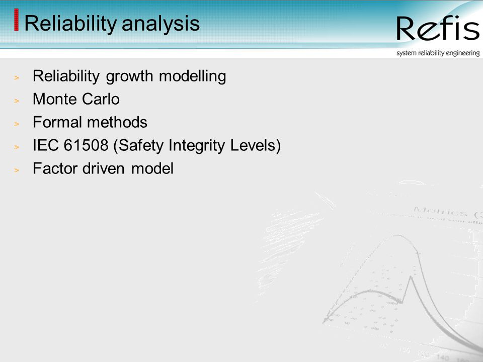 Reliability analysis Reliability growth modelling Monte Carlo Formal methods IEC 61508 (Safety Integrity Levels) Factor driven model