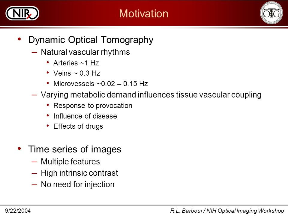 9/22/2004R.L. Barbour / NIH Optical Imaging Workshop Motivation Dynamic Optical Tomography – Natural vascular rhythms Arteries ~1 Hz Veins ~ 0.3 Hz Mi