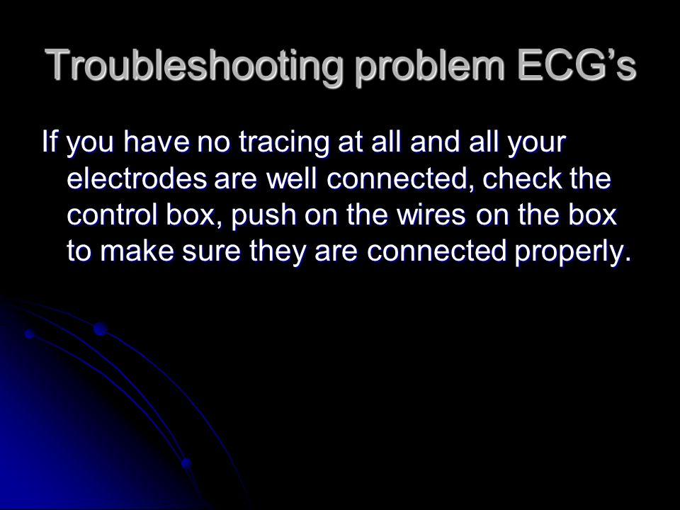 Troubleshooting problem ECG's If you have no tracing at all and all your electrodes are well connected, check the control box, push on the wires on th
