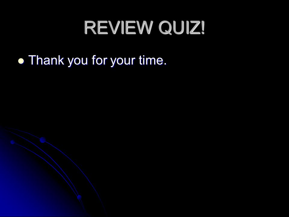 REVIEW QUIZ! Thank you for your time. Thank you for your time.