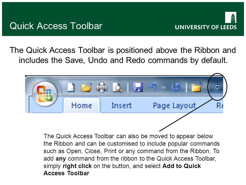 Quick Access Toolbar The Quick Access Toolbar is positioned above the Ribbon and includes the Save, Undo and Redo commands by default.