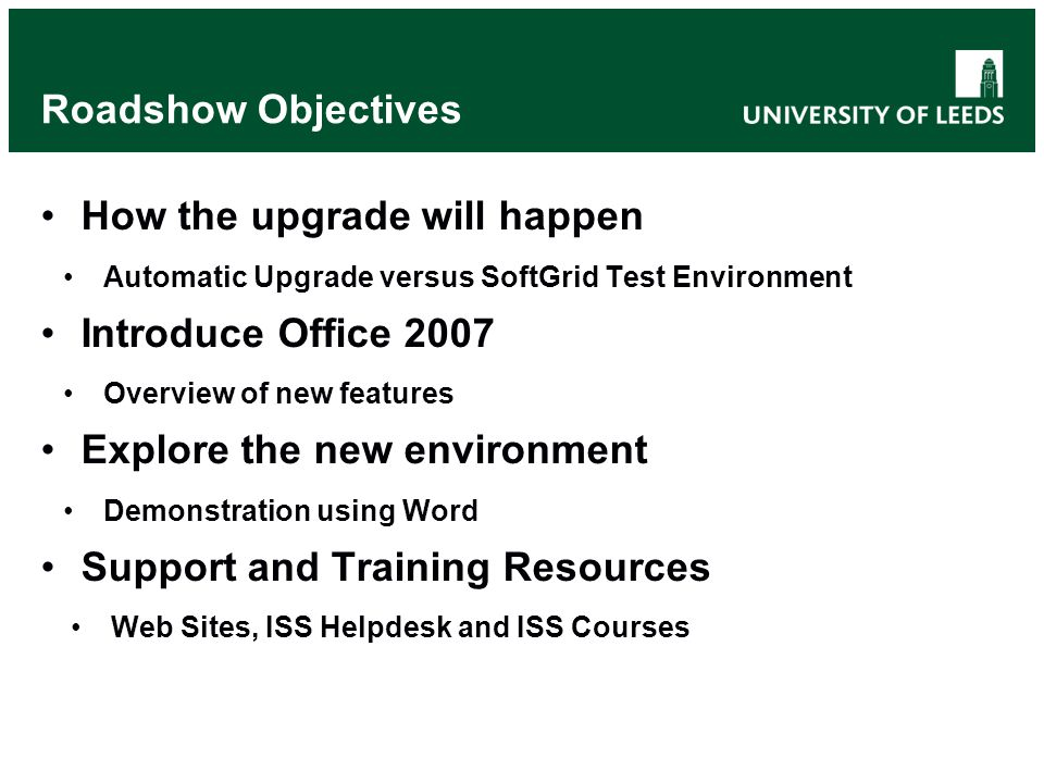Roadshow Objectives How the upgrade will happen Automatic Upgrade versus SoftGrid Test Environment Introduce Office 2007 Overview of new features Explore the new environment Demonstration using Word Support and Training Resources Web Sites, ISS Helpdesk and ISS Courses