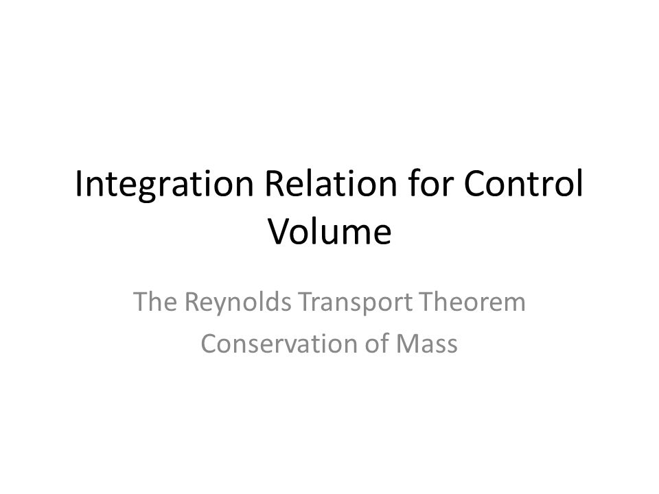 Integration Relation for Control Volume The Reynolds Transport Theorem Conservation of Mass