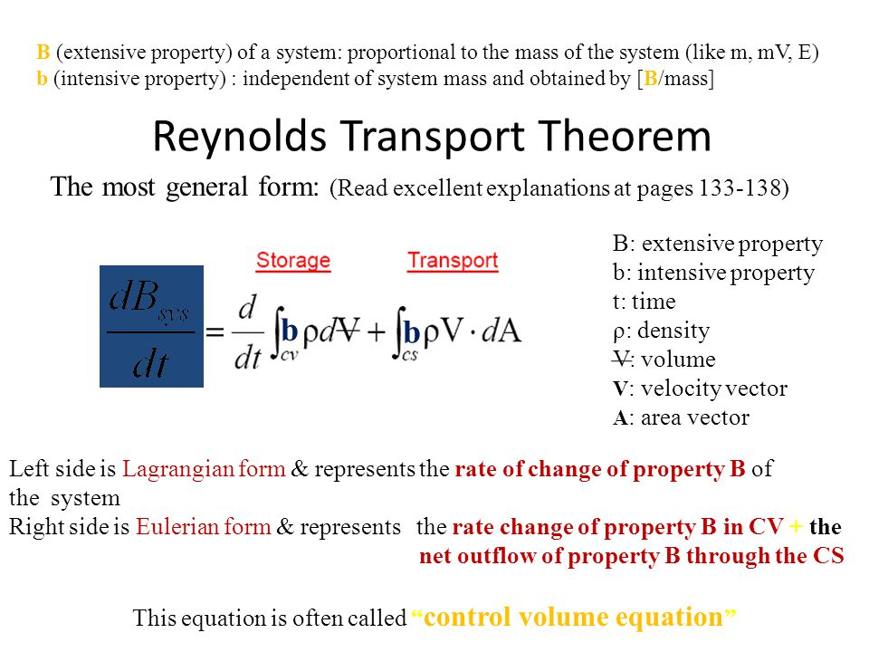 Reynolds Transport Theorem The most general form: (Read excellent explanations at pages 133-138) B: extensive property b: intensive property t: time ρ